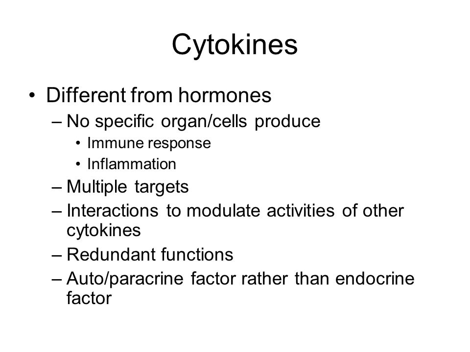 Cytokines Different from hormones –No specific organ/cells produce Immune response Inflammation –Multiple targets –Interactions to modulate activities of other cytokines –Redundant functions –Auto/paracrine factor rather than endocrine factor