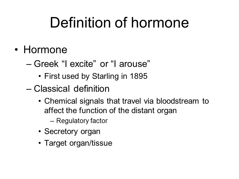 Definition of hormone Hormone –Greek I excite or I arouse First used by Starling in 1895 –Classical definition Chemical signals that travel via bloodstream to affect the function of the distant organ –Regulatory factor Secretory organ Target organ/tissue