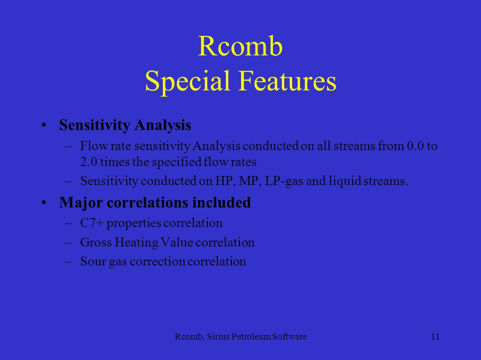Rcomb, Sirius Petroleum Software11 Rcomb Special Features Sensitivity Analysis –Flow rate sensitivity Analysis conducted on all streams from 0.0 to 2.0 times the specified flow rates –Sensitivity conducted on HP, MP, LP-gas and liquid streams.