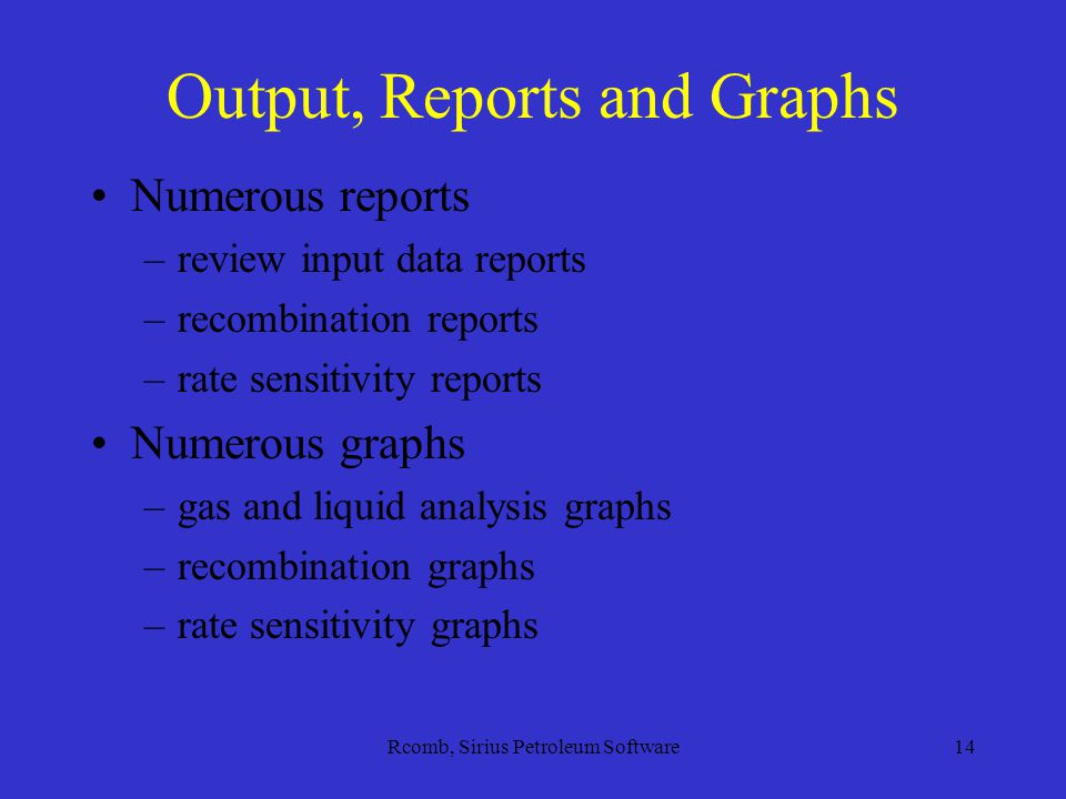 Rcomb, Sirius Petroleum Software14 Output, Reports and Graphs Numerous reports –review input data reports –recombination reports –rate sensitivity reports Numerous graphs –gas and liquid analysis graphs –recombination graphs –rate sensitivity graphs