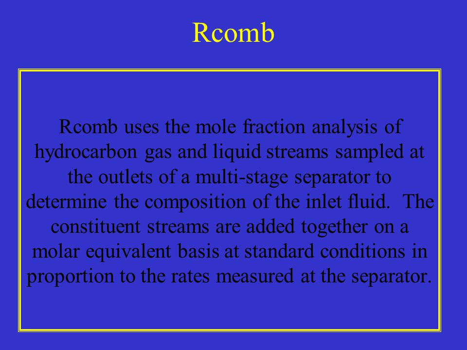 Rcomb Rcomb uses the mole fraction analysis of hydrocarbon gas and liquid streams sampled at the outlets of a multi-stage separator to determine the composition of the inlet fluid.
