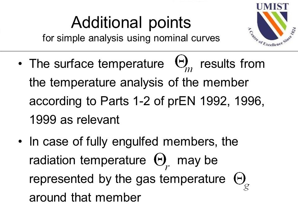 Additional points for simple analysis using nominal curves The surface temperature results from the temperature analysis of the member according to Parts 1-2 of prEN 1992, 1996, 1999 as relevant In case of fully engulfed members, the radiation temperature may be represented by the gas temperature around that member