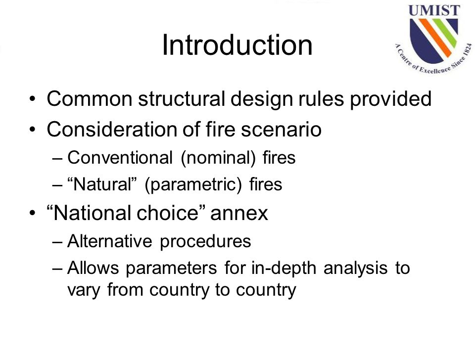 Introduction Common structural design rules provided Consideration of fire scenario –Conventional (nominal) fires – Natural (parametric) fires National choice annex –Alternative procedures –Allows parameters for in-depth analysis to vary from country to country