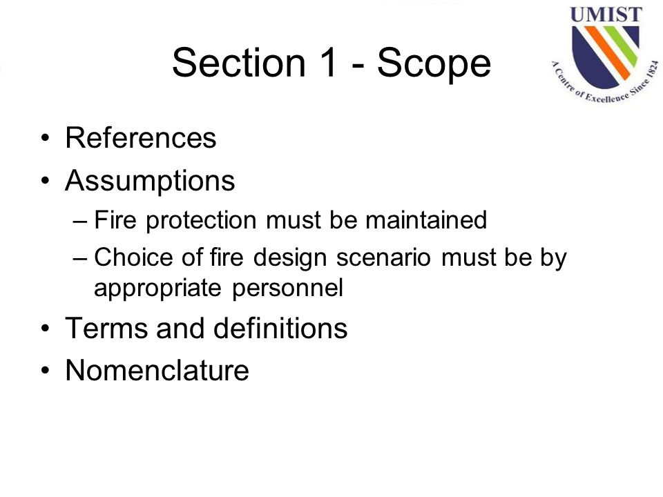 Section 1 - Scope References Assumptions –Fire protection must be maintained –Choice of fire design scenario must be by appropriate personnel Terms and definitions Nomenclature