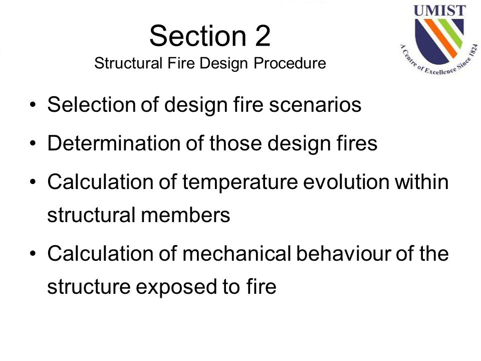 Section 2 Structural Fire Design Procedure Selection of design fire scenarios Determination of those design fires Calculation of temperature evolution within structural members Calculation of mechanical behaviour of the structure exposed to fire