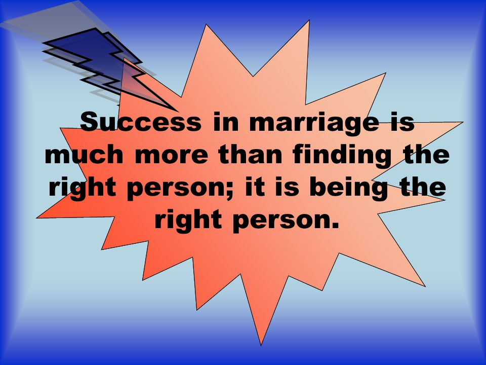 Success in marriage is much more than finding the right person; it is being the right person.