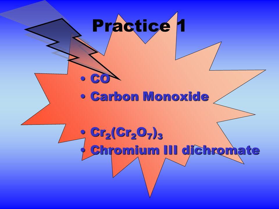 Practice 1 COCO Carbon MonoxideCarbon Monoxide Cr 2 (Cr 2 O 7 ) 3Cr 2 (Cr 2 O 7 ) 3 Chromium III dichromateChromium III dichromate