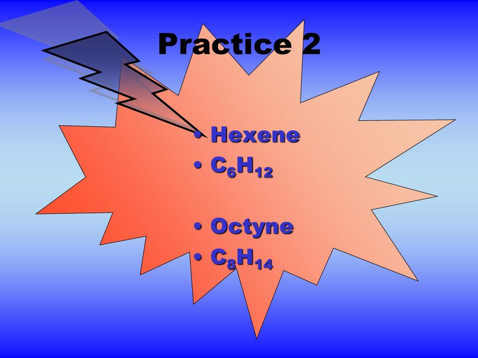 Practice 2 HexeneHexene C 6 H 12C 6 H 12 OctyneOctyne C 8 H 14C 8 H 14