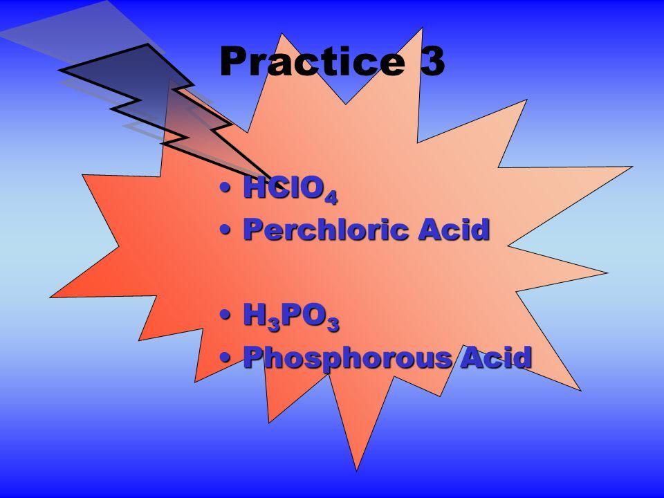 Practice 3 HClO 4HClO 4 Perchloric AcidPerchloric Acid H 3 PO 3H 3 PO 3 Phosphorous AcidPhosphorous Acid