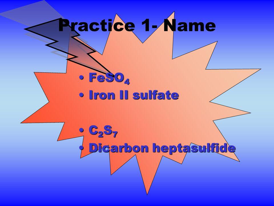 Practice 1- Name FeSO 4FeSO 4 Iron II sulfateIron II sulfate C 2 S 7C 2 S 7 Dicarbon heptasulfideDicarbon heptasulfide