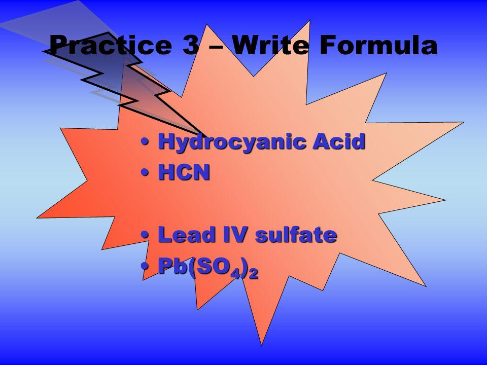 Practice 3 – Write Formula Hydrocyanic AcidHydrocyanic Acid HCNHCN Lead IV sulfateLead IV sulfate Pb(SO 4 ) 2Pb(SO 4 ) 2