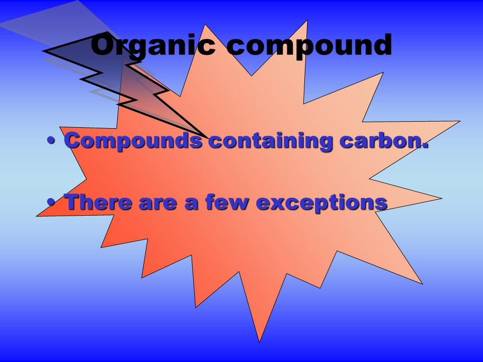 Organic compound Compounds containing carbon.Compounds containing carbon.
