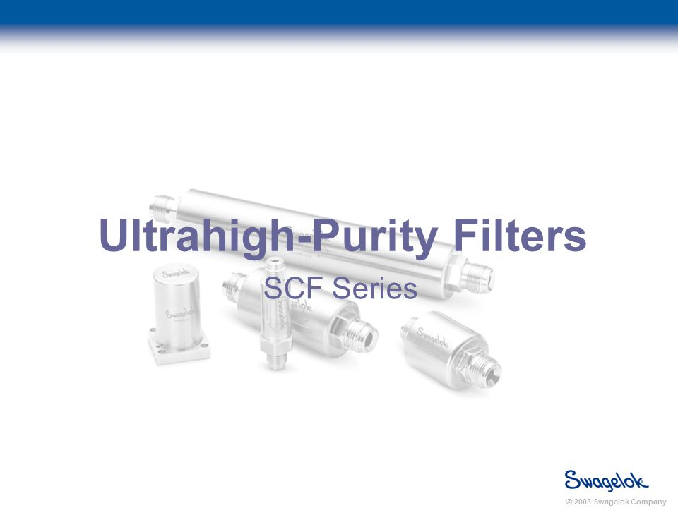 © 2003 Swagelok Company Ultrahigh-Purity Filters SCF Series
