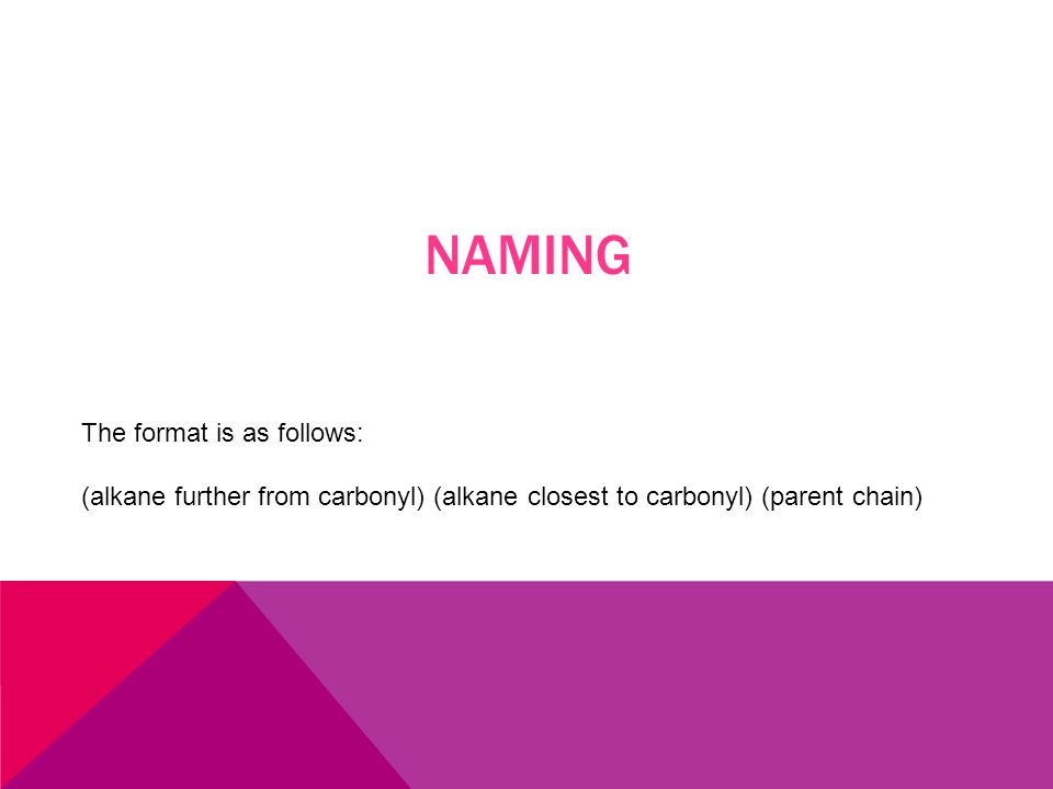 NAMING The format is as follows: (alkane further from carbonyl) (alkane closest to carbonyl) (parent chain)