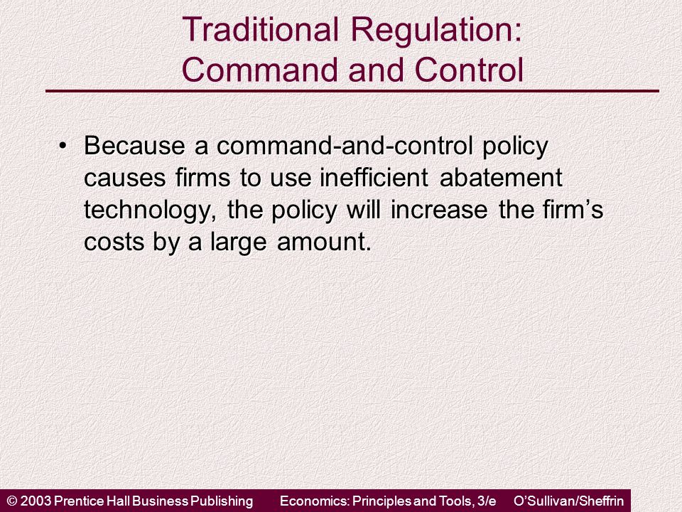© 2003 Prentice Hall Business PublishingEconomics: Principles and Tools, 3/e O'Sullivan/Sheffrin Traditional Regulation: Command and Control Because a command-and-control policy causes firms to use inefficient abatement technology, the policy will increase the firm's costs by a large amount.Because a command-and-control policy causes firms to use inefficient abatement technology, the policy will increase the firm's costs by a large amount.