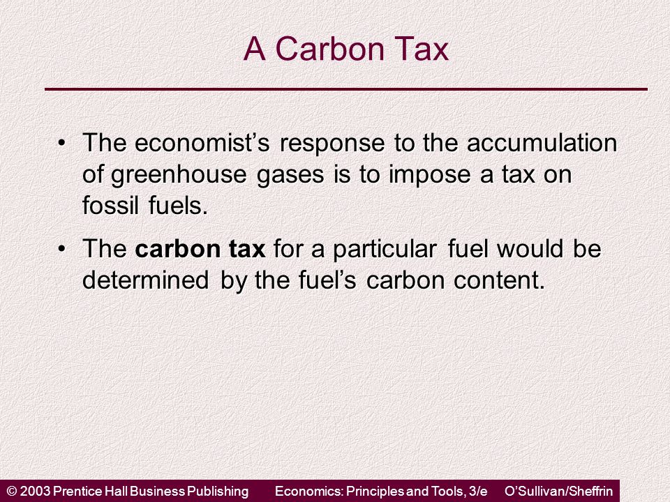 © 2003 Prentice Hall Business PublishingEconomics: Principles and Tools, 3/e O'Sullivan/Sheffrin A Carbon Tax The economist's response to the accumulation of greenhouse gases is to impose a tax on fossil fuels.The economist's response to the accumulation of greenhouse gases is to impose a tax on fossil fuels.