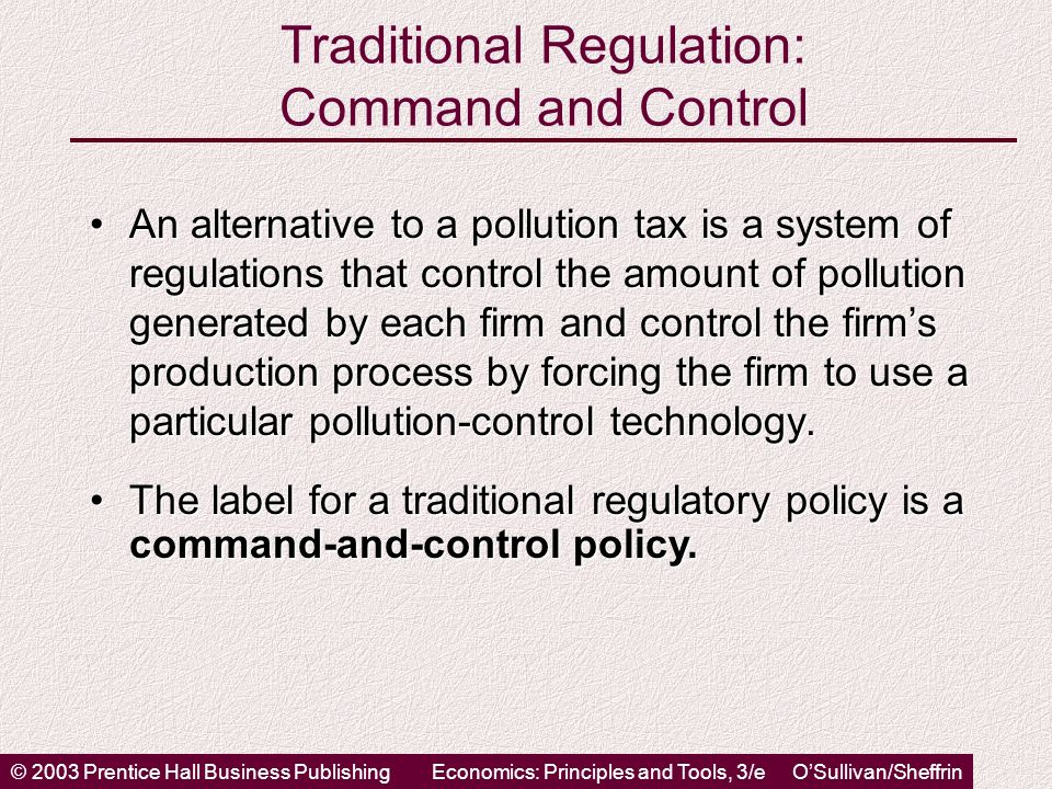 © 2003 Prentice Hall Business PublishingEconomics: Principles and Tools, 3/e O'Sullivan/Sheffrin Traditional Regulation: Command and Control An alternative to a pollution tax is a system of regulations that control the amount of pollution generated by each firm and control the firm's production process by forcing the firm to use a particular pollution-control technology.An alternative to a pollution tax is a system of regulations that control the amount of pollution generated by each firm and control the firm's production process by forcing the firm to use a particular pollution-control technology.