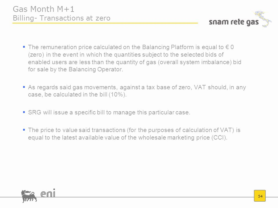 54 Gas Month M+1 Billing- Transactions at zero  The remuneration price calculated on the Balancing Platform is equal to € 0 (zero) in the event in which the quantities subject to the selected bids of enabled users are less than the quantity of gas (overall system imbalance) bid for sale by the Balancing Operator.