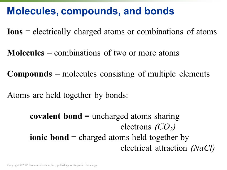 Copyright © 2006 Pearson Education, Inc., publishing as Benjamin Cummings Molecules, compounds, and bonds Ions = electrically charged atoms or combinations of atoms Molecules = combinations of two or more atoms Compounds = molecules consisting of multiple elements Atoms are held together by bonds: covalent bond = uncharged atoms sharing electrons (CO 2 ) ionic bond = charged atoms held together by electrical attraction (NaCl)