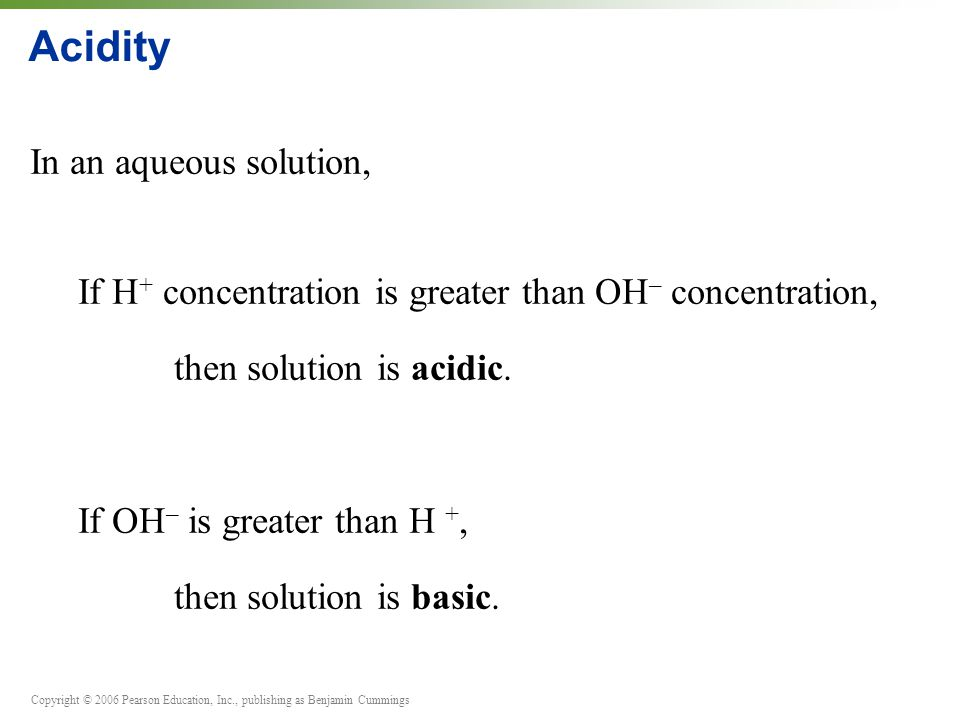 Copyright © 2006 Pearson Education, Inc., publishing as Benjamin Cummings Acidity In an aqueous solution, If H + concentration is greater than OH – concentration, then solution is acidic.