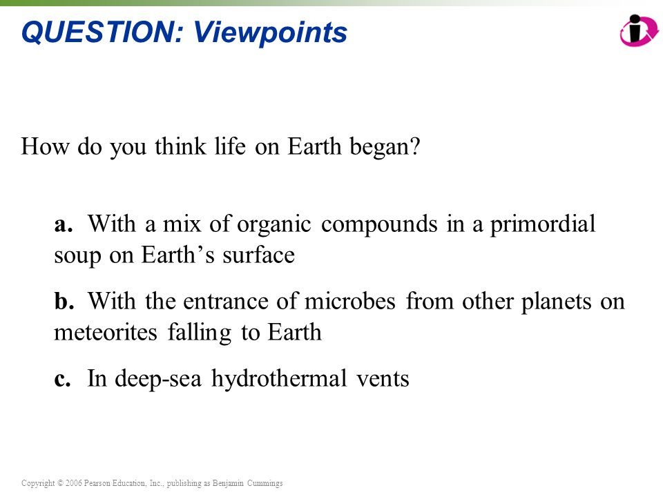 Copyright © 2006 Pearson Education, Inc., publishing as Benjamin Cummings QUESTION: Viewpoints How do you think life on Earth began.