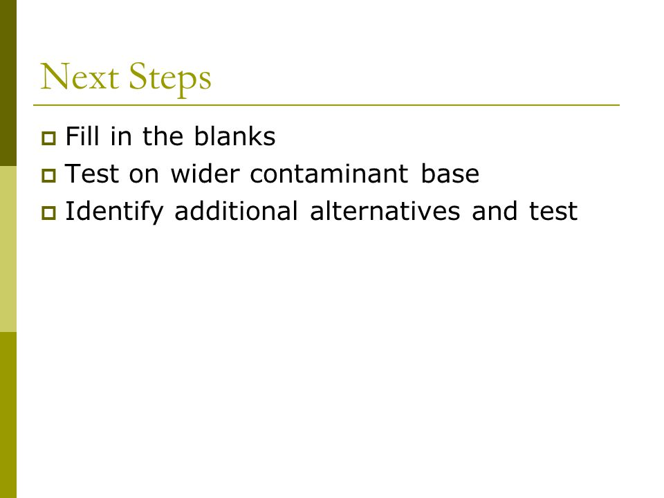 Next Steps  Fill in the blanks  Test on wider contaminant base  Identify additional alternatives and test