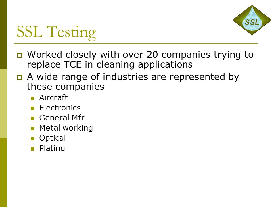 SSL Testing  Worked closely with over 20 companies trying to replace TCE in cleaning applications  A wide range of industries are represented by the