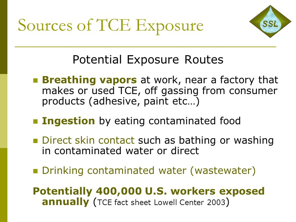 Sources of TCE Exposure Potential Exposure Routes Breathing vapors at work, near a factory that makes or used TCE, off gassing from consumer products (adhesive, paint etc…) Ingestion by eating contaminated food Direct skin contact such as bathing or washing in contaminated water or direct Drinking contaminated water (wastewater) Potentially 400,000 U.S.