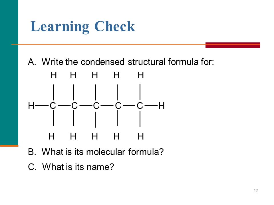 12 Learning Check A. Write the condensed structural formula for: H H H H H H C C C C C H H H H H H B. What is its molecular formula? C. What is its na