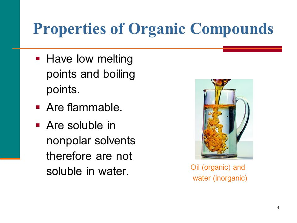 4 Properties of Organic Compounds  Have low melting points and boiling points.  Are flammable.  Are soluble in nonpolar solvents therefore are not