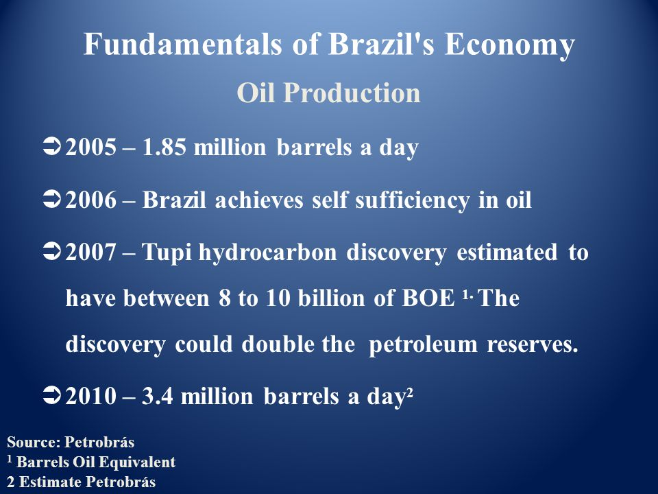  2005 – 1.85 million barrels a day  2006 – Brazil achieves self sufficiency in oil  2007 – Tupi hydrocarbon discovery estimated to have between 8 to 10 billion of BOE 1.