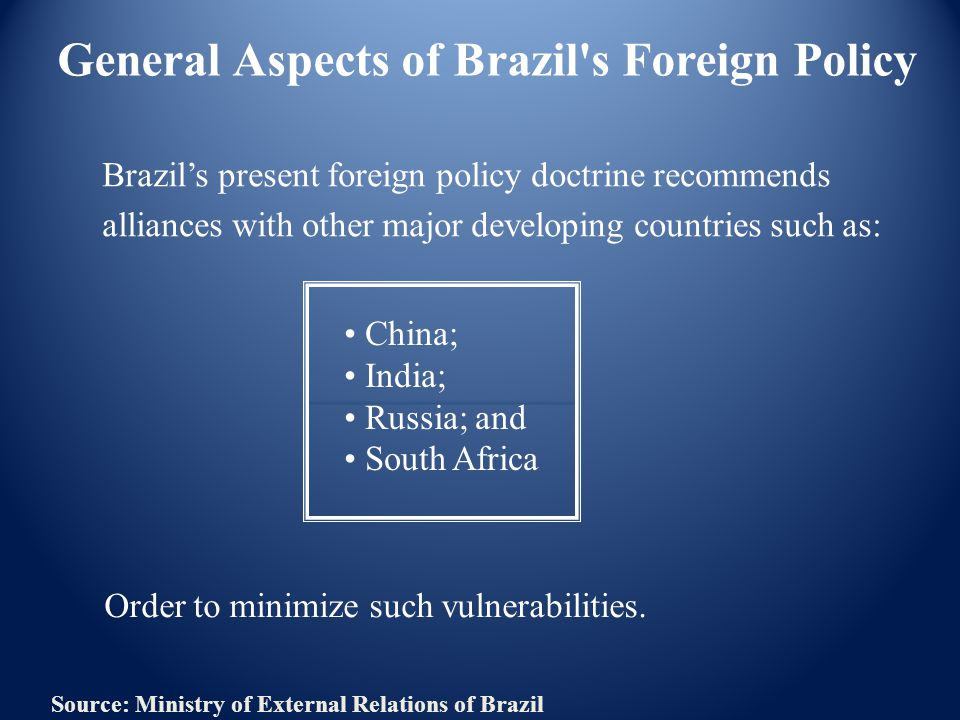 General Aspects of Brazil s Foreign Policy Brazil's present foreign policy doctrine recommends alliances with other major developing countries such as: China; India; Russia; and South Africa Order to minimize such vulnerabilities.