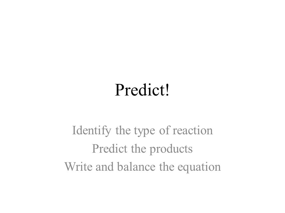 Predict! Identify the type of reaction Predict the products Write and balance the equation