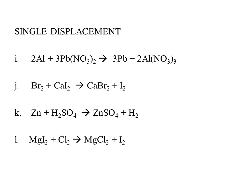 SINGLE DISPLACEMENT i. 2Al + 3Pb(NO 3 ) 2  3Pb + 2Al(NO 3 ) 3 j.