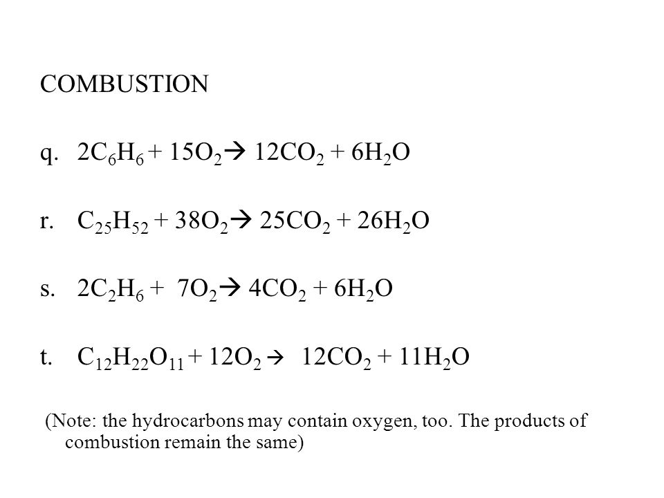 COMBUSTION q.2C 6 H 6 + 15O 2  12CO 2 + 6H 2 O r.C 25 H 52 + 38O 2  25CO 2 + 26H 2 O s.2C 2 H 6 + 7O 2  4CO 2 + 6H 2 O t.C 12 H 22 O 11 + 12O 2  12CO 2 + 11H 2 O (Note: the hydrocarbons may contain oxygen, too.