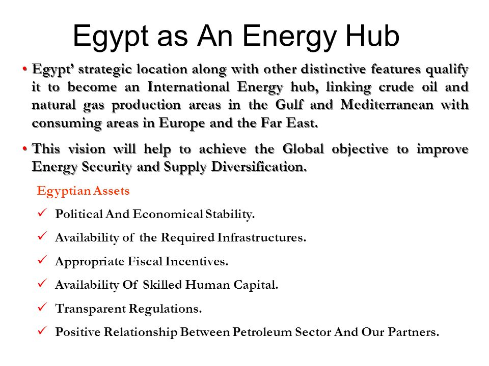 Egypt as An Energy Hub Egypt' strategic location along with other distinctive features qualify it to become an International Energy hub, linking crude