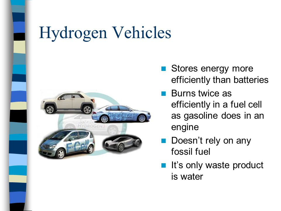 Hydrogen Vehicles Stores energy more efficiently than batteries Burns twice as efficiently in a fuel cell as gasoline does in an engine Doesn't rely o