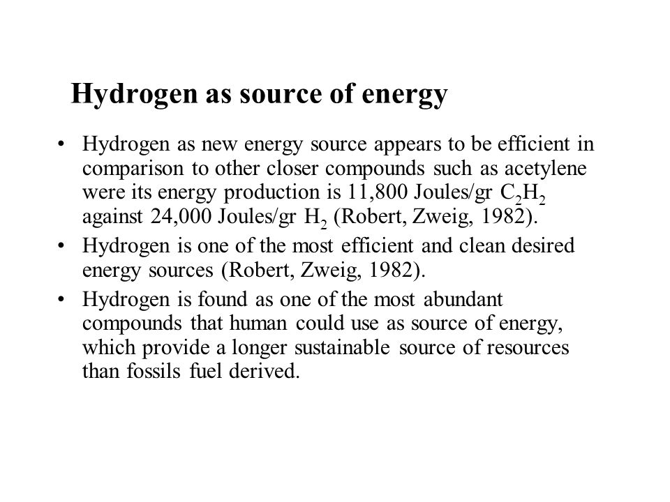 Hydrogen as source of energy Hydrogen as new energy source appears to be efficient in comparison to other closer compounds such as acetylene were its