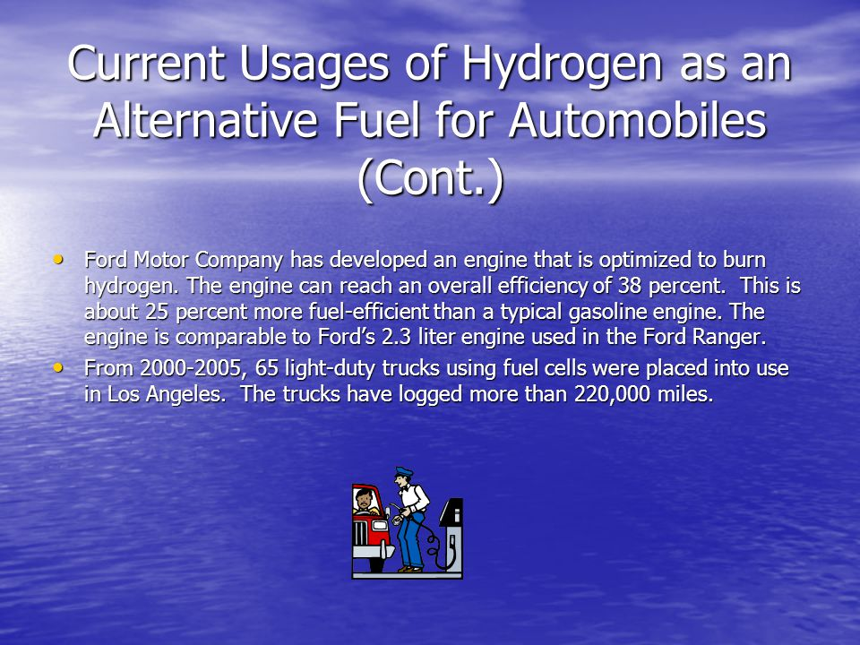Current Usages of Hydrogen as an Alternative Fuel for Automobiles (Cont.) Ford Motor Company has developed an engine that is optimized to burn hydroge