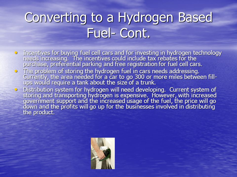 Converting to a Hydrogen Based Fuel- Cont. Incentives for buying fuel cell cars and for investing in hydrogen technology needs increasing. The incenti