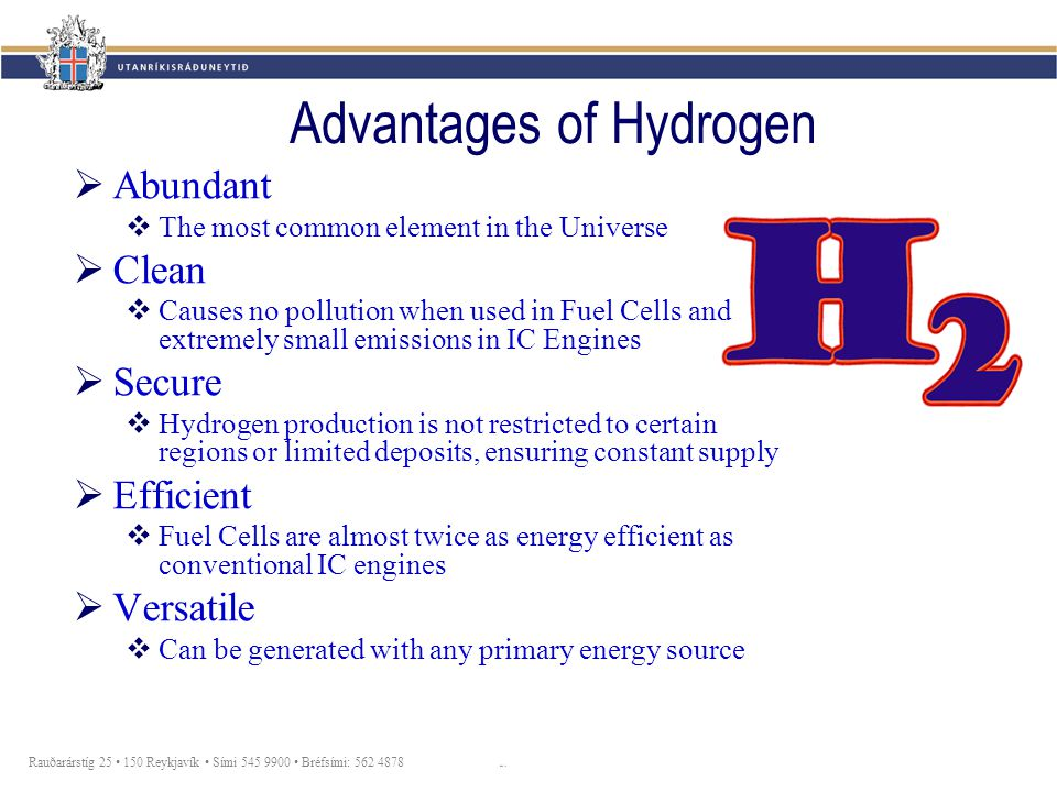 Rauðarárstíg 25 150 Reykjavík Sími 545 9900 Bréfsími: 562 4878 Advantages of Hydrogen  Abundant  The most common element in the Universe  Clean  Causes no pollution when used in Fuel Cells and extremely small emissions in IC Engines  Secure  Hydrogen production is not restricted to certain regions or limited deposits, ensuring constant supply  Efficient  Fuel Cells are almost twice as energy efficient as conventional IC engines  Versatile  Can be generated with any primary energy source