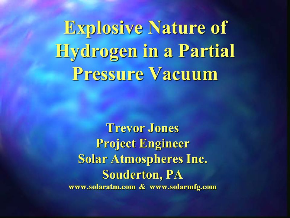 Explosive Nature of Hydrogen in a Partial Pressure Vacuum Trevor Jones Project Engineer Solar Atmospheres Inc.