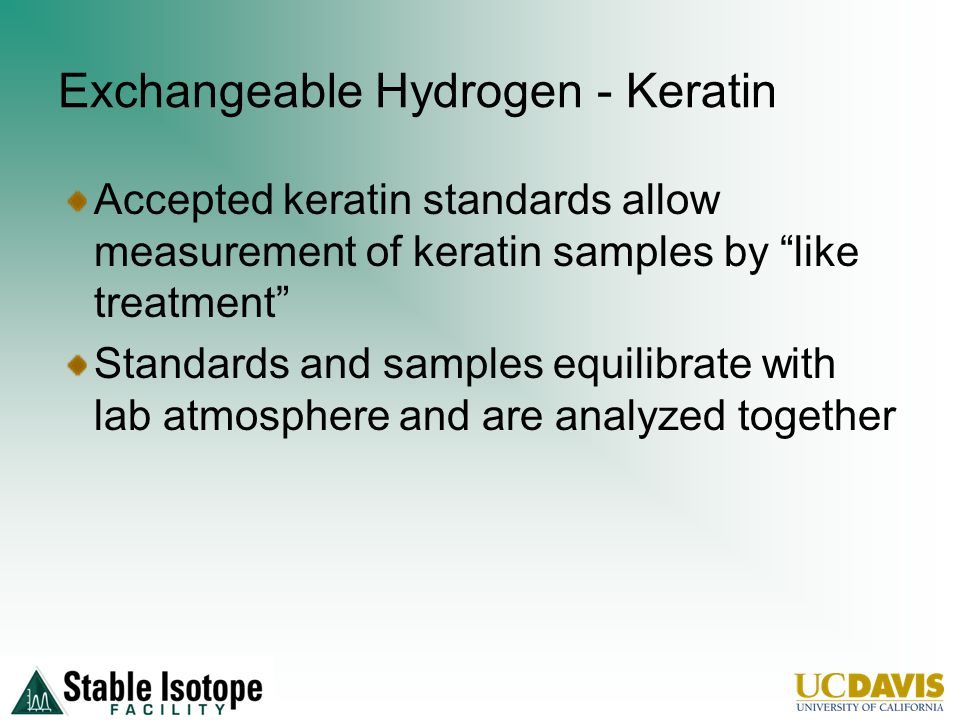 Exchangeable Hydrogen - Keratin Accepted keratin standards allow measurement of keratin samples by like treatment Standards and samples equilibrate with lab atmosphere and are analyzed together