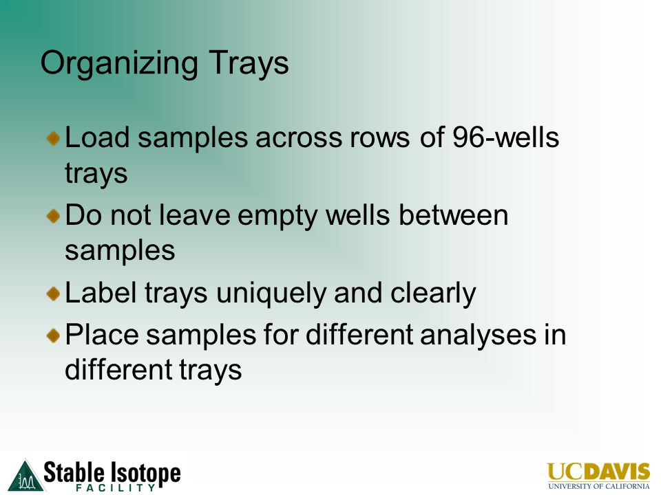 Organizing Trays Load samples across rows of 96-wells trays Do not leave empty wells between samples Label trays uniquely and clearly Place samples for different analyses in different trays