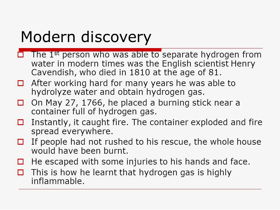 Modern discovery  The 1 st person who was able to separate hydrogen from water in modern times was the English scientist Henry Cavendish, who died in