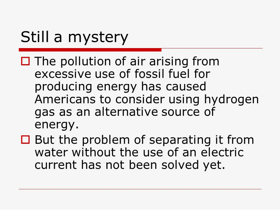 Still a mystery  The pollution of air arising from excessive use of fossil fuel for producing energy has caused Americans to consider using hydrogen