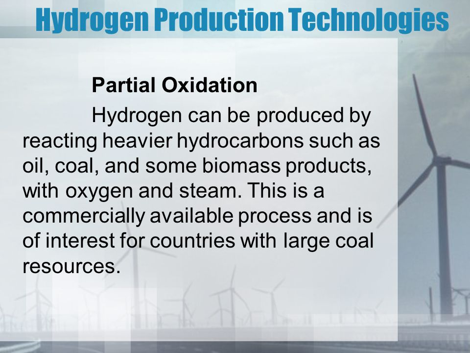Hydrogen Production Technologies Partial Oxidation Hydrogen can be produced by reacting heavier hydrocarbons such as oil, coal, and some biomass produ