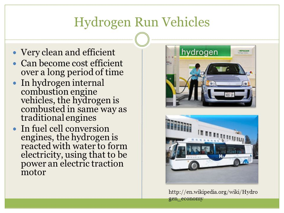 Hydrogen Run Vehicles Very clean and efficient Can become cost efficient over a long period of time In hydrogen internal combustion engine vehicles, t