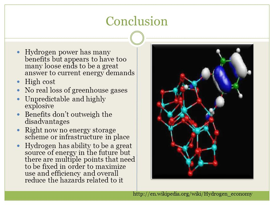 Conclusion Hydrogen power has many benefits but appears to have too many loose ends to be a great answer to current energy demands High cost No real l