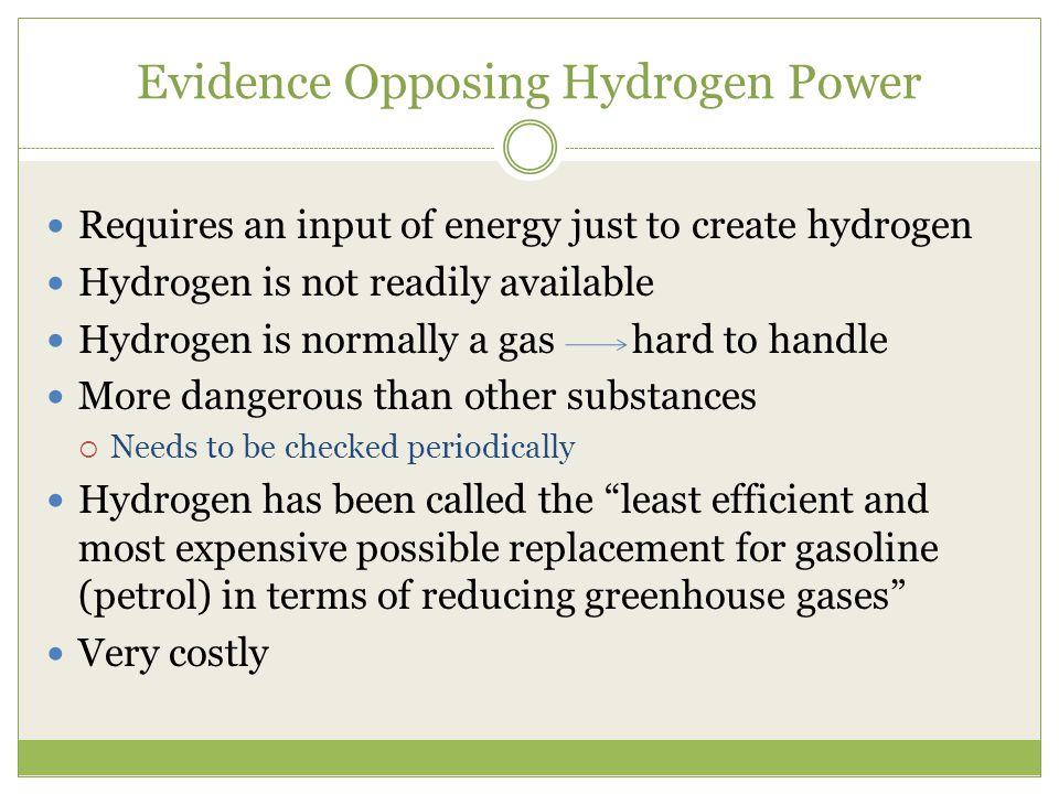 Evidence Opposing Hydrogen Power Requires an input of energy just to create hydrogen Hydrogen is not readily available Hydrogen is normally a gas hard